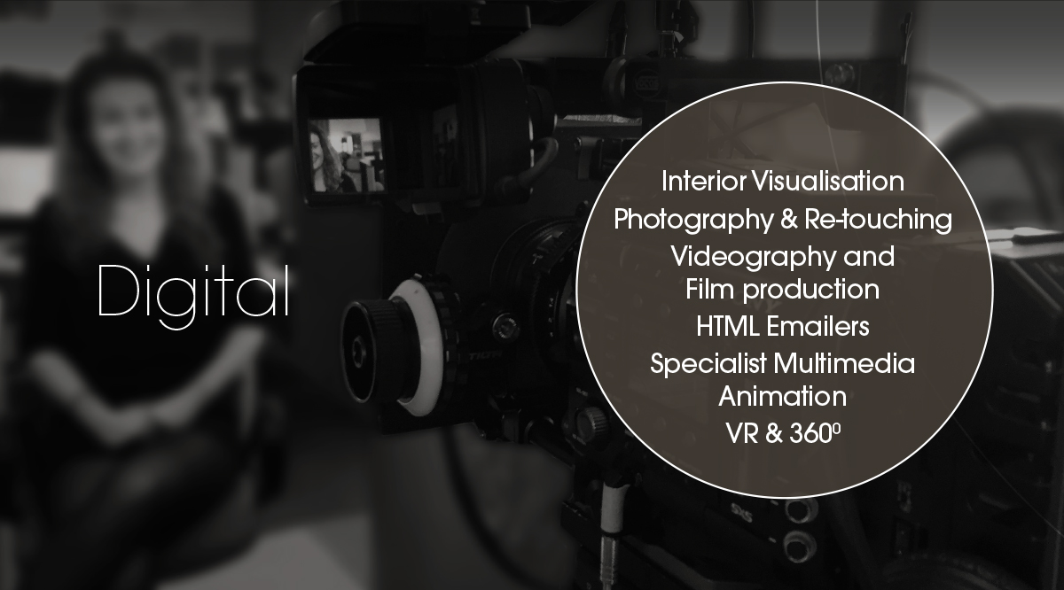 Digital | Interior Visualisation, Photography & Re-touching, Videography and Film production, HTML Emailers, Specialist Multimedia Animation, VR & 360°